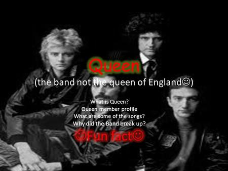 What is Queen? Queen is an English rock band made up of four people, Freddie Mercury, Brian May, John Deacon and Roger Taylor. Queen has made allot of.