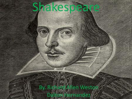 Shakespeare By. Richard Allen Weston Dalton Hernandez.
