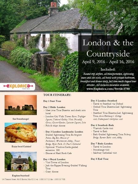 London & the Countryside April 9, 2016 - April 16, 2016 Included: Round-trip airfare, all transportation, sightseeing tours and site visits, all hotels.