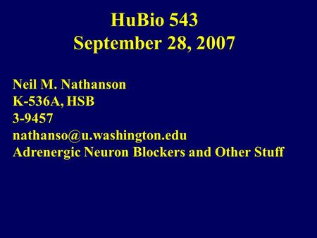 HuBio 543 September 28, 2007 Neil M. Nathanson K-536A, HSB 3-9457 Adrenergic Neuron Blockers and Other Stuff.