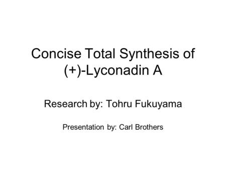 Concise Total Synthesis of (+)-Lyconadin A Research by: Tohru Fukuyama Presentation by: Carl Brothers.