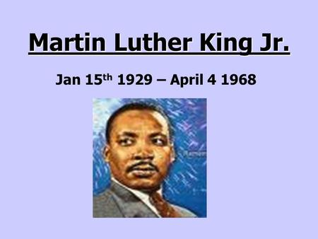 Martin Luther King Jr. Jan 15 th 1929 – April 4 1968.