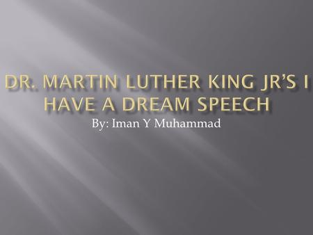By: Iman Y Muhammad. Dr. Martin Luther King Jr gave his I have a dream speech in our state capital Washington DC.