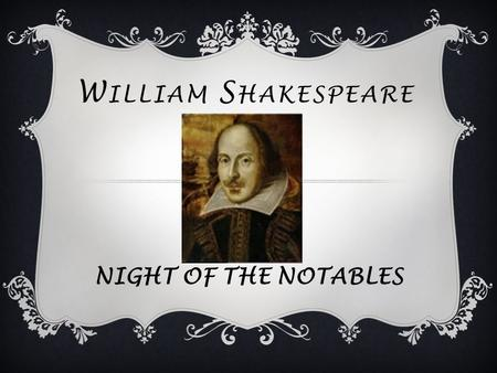 W ILLIAM S HAKESPEARE NIGHT OF THE NOTABLES. Shakespeare was born on April 23 rd 1564. He was baptized on April 26 th.