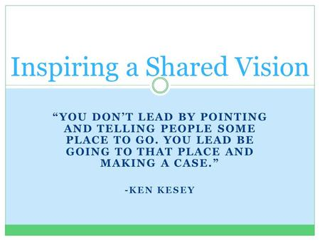 """YOU DON'T LEAD BY POINTING AND TELLING PEOPLE SOME PLACE TO GO. YOU LEAD BE GOING TO THAT PLACE AND MAKING A CASE."" -KEN KESEY Inspiring a Shared Vision."