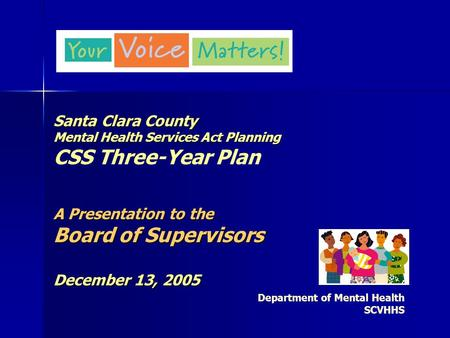 Santa Clara County Mental Health Services Act Planning A Presentation to the Board of Supervisors December 13, 2005 Santa Clara County Mental Health Services.