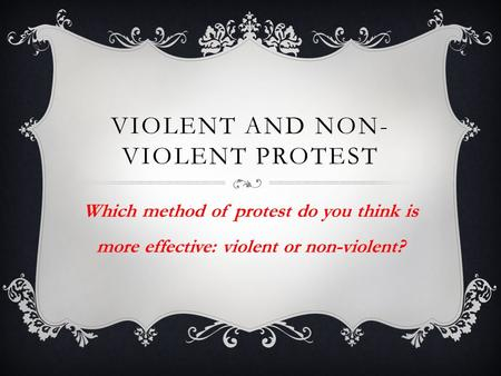 VIOLENT AND NON- VIOLENT PROTEST Which method of protest do you think is more effective: violent or non-violent?