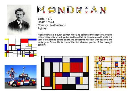 Birth : 1872 Death : 1944 Country : Netherlands Painter Piet Mondrian is a dutch painter. He starts painting landscapes than works with primary colors.