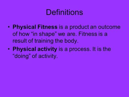 "Definitions Physical Fitness is a product an outcome of how ""in shape"" we are. Fitness is a result of training the body. Physical activity is a process."