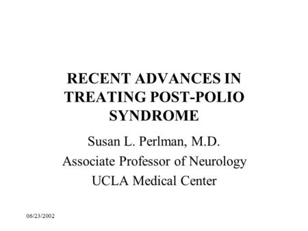 06/23/2002 RECENT ADVANCES IN TREATING POST-POLIO SYNDROME Susan L. Perlman, M.D. Associate Professor of Neurology UCLA Medical Center.