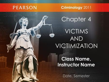 Class Name, Instructor Name Date, Semester Criminology 2011 Chapter 4 VICTIMS AND VICTIMIZATION.