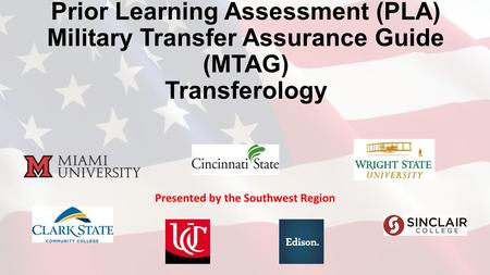 Prior Learning Assessment (PLA) Military Transfer Assurance Guide (MTAG) Transferology Presented by the Southwest Region.