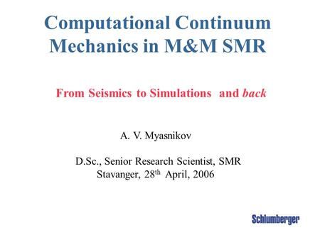 Computational Continuum Mechanics in M&M SMR A. V. Myasnikov D.Sc., Senior Research Scientist, SMR Stavanger, 28 th April, 2006 From Seismics to Simulations.