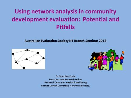 Using network analysis in community development evaluation: Potential and Pitfalls Australian Evaluation Society NT Branch Seminar 2013 Dr Gretchen Ennis.
