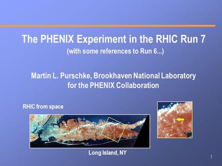 1 The PHENIX Experiment in the RHIC Run 7 Martin L. Purschke, Brookhaven National Laboratory for the PHENIX Collaboration RHIC from space Long Island,