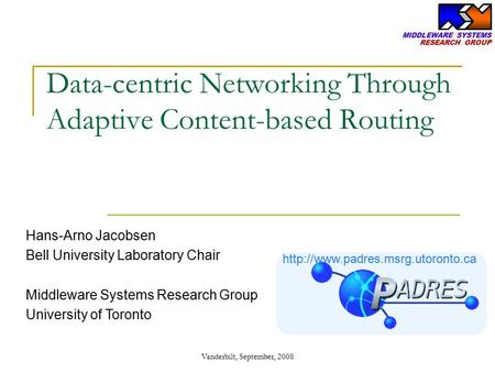 Data-centric Networking Through Adaptive Content-based Routing Hans-Arno Jacobsen Bell University Laboratory Chair Middleware Systems Research Group University.