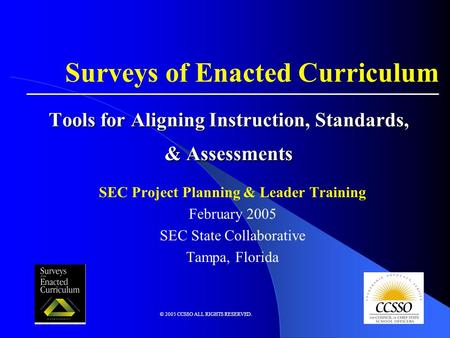 © 2005 CCSSO ALL RIGHTS RESERVED. Tools for Aligning Instruction, Standards, & Assessments SEC Project Planning & Leader Training February 2005 SEC State.