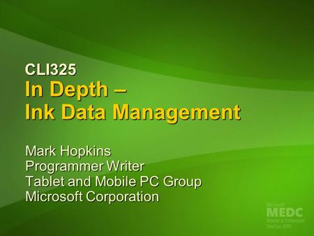 CLI325 In Depth – Ink Data Management Mark Hopkins Programmer Writer Tablet and Mobile PC Group Microsoft Corporation.