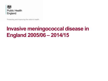 Invasive meningococcal disease in England 2005/06 – 2014/15.