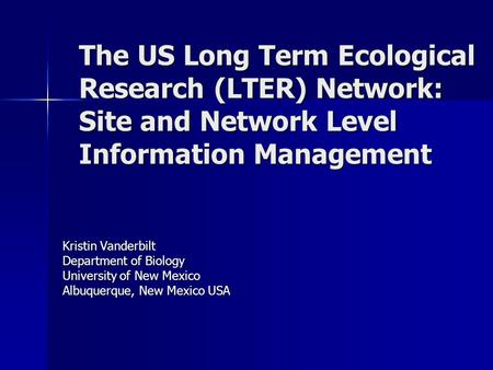 The US Long Term Ecological Research (LTER) Network: Site and Network Level Information Management Kristin Vanderbilt Department of Biology University.