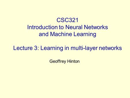 CSC321 Introduction to Neural Networks and Machine Learning Lecture 3: Learning in multi-layer networks Geoffrey Hinton.
