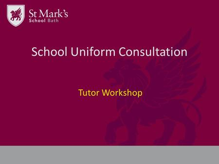 School Uniform Consultation Tutor Workshop. New brand = New uniform We need your help! What do you think about school uniform? How would you like to see.
