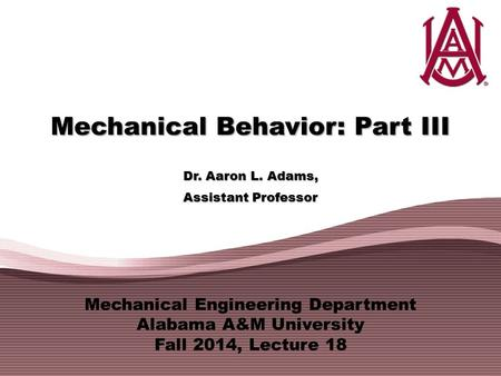 Mechanical Engineering Department Alabama A&M University Fall 2014, Lecture 18 Mechanical Behavior: Part III Dr. Aaron L. Adams, Assistant Professor.