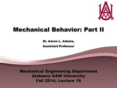 Mechanical Engineering Department Alabama A&M University Fall 2014, Lecture 16 Mechanical Behavior: Part II Dr. Aaron L. Adams, Assistant Professor.