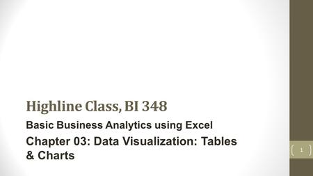 Highline Class, BI 348 Basic Business Analytics using Excel Chapter 03: Data Visualization: Tables & Charts 1.