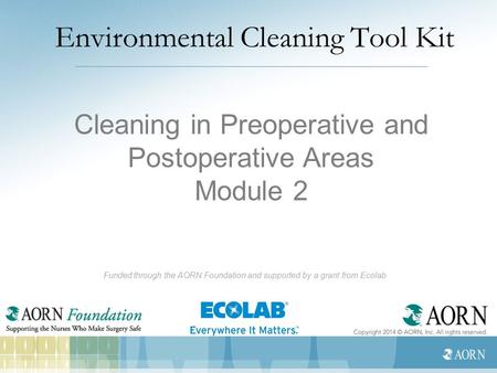 Environmental Cleaning Tool Kit Funded through the AORN Foundation and supported by a grant from Ecolab Cleaning in Preoperative and Postoperative Areas.