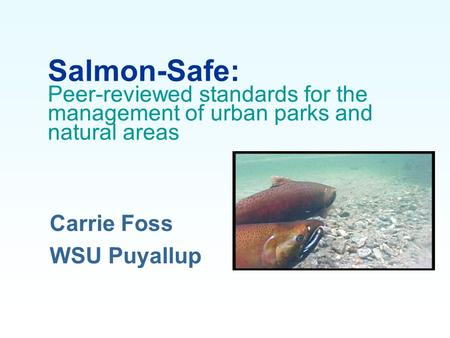 Salmon-Safe: Peer-reviewed standards for the management of urban parks and natural areas Carrie Foss WSU Puyallup.