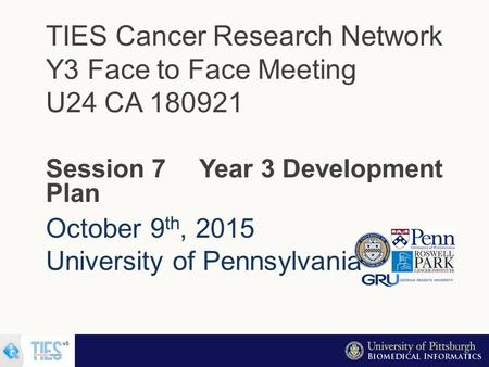 October 9 th, 2015 University of Pennsylvania TIES Cancer Research Network Y3 Face to Face Meeting U24 CA 180921 Session 7 Year 3 Development Plan.