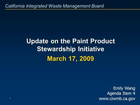 California Integrated Waste Management Board 1 Update on the Paint Product Stewardship Initiative March 17, 2009 Emily Wang Agenda Item 4 www.ciwmb.ca.gov.