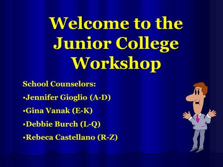 Welcome to the Junior College Workshop School Counselors: Jennifer Gioglio (A-D) Gina Vanak (E-K) Debbie Burch (L-Q) Rebeca Castellano (R-Z)