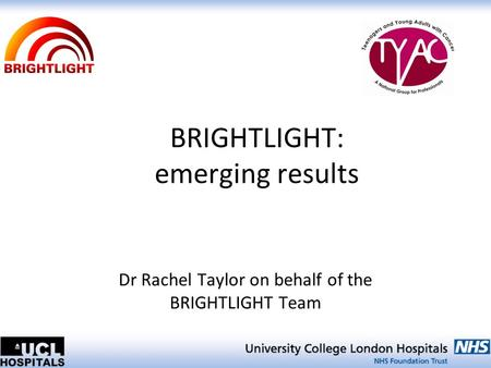 BRIGHTLIGHT: emerging results Dr Rachel Taylor on behalf of the BRIGHTLIGHT Team.
