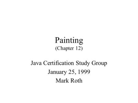 Painting (Chapter 12) Java Certification Study Group January 25, 1999 Mark Roth.