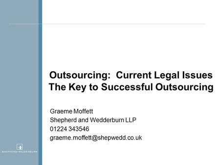 Outsourcing: Current Legal Issues The Key to Successful Outsourcing Graeme Moffett Shepherd and Wedderburn LLP 01224 343546