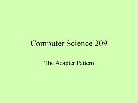 Computer Science 209 The Adapter Pattern. The Context of the Adapter Pattern I want to use an existing class (the adaptee) without modifying it The context.