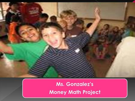 Ms. Gonzalez's Money Math Project Group One  Our group has: ten cents in pennies, fifteen cents in nickels, forty cents in dimes, fifty cents in quarters,