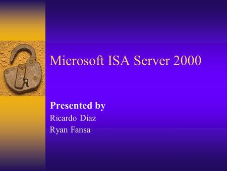 Microsoft ISA Server 2000 Presented by Ricardo Diaz Ryan Fansa.