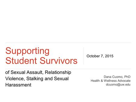 Of Sexual Assault, Relationship Violence, Stalking and Sexual Harassment Supporting Student Survivors October 7, 2015 Dana Cuomo, PhD Health & Wellness.