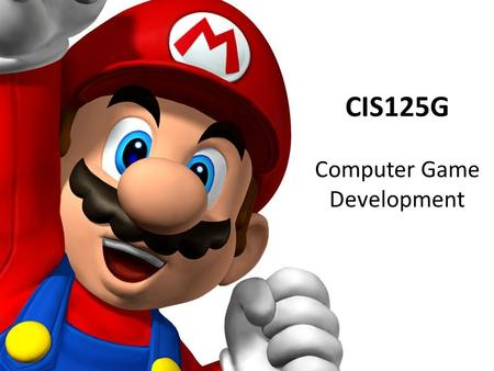 CIS125G Computer Game Development. Goals Learn: – How to design games – How games are studied – How games are developed – How to manage software projects.