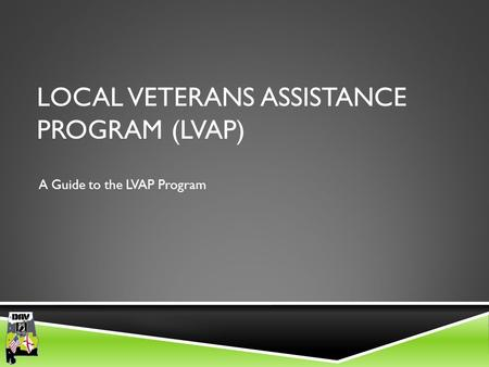 Department of Alabama LOCAL VETERANS ASSISTANCE PROGRAM (LVAP) A Guide to the LVAP Program.