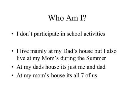 Who Am I? I don't participate in school activities I live mainly at my Dad's house but I also live at my Mom's during the Summer At my dads house its just.