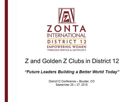 "Z and Golden Z Clubs in District 12 District12 Conference – Boulder, CO September 25 – 27, 2015 ""Future Leaders Building a Better World Today"""