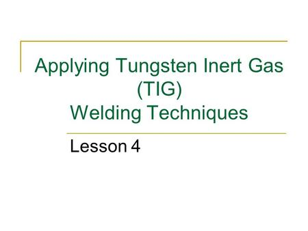 Applying Tungsten Inert Gas (TIG) Welding Techniques Lesson 4.