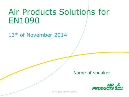 Air Products Solutions for EN1090 13 th of November 2014 Air Products Internal Use Only Name of speaker.