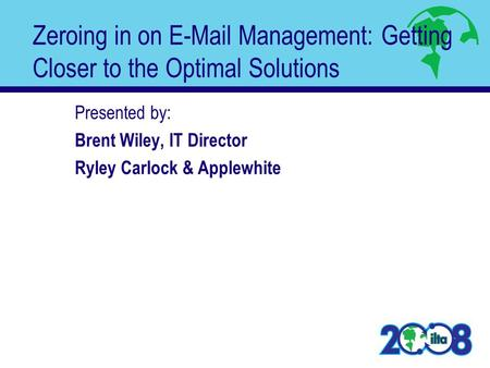 Zeroing in on E-Mail Management: Getting Closer to the Optimal Solutions Presented by: Brent Wiley, IT Director Ryley Carlock & Applewhite.
