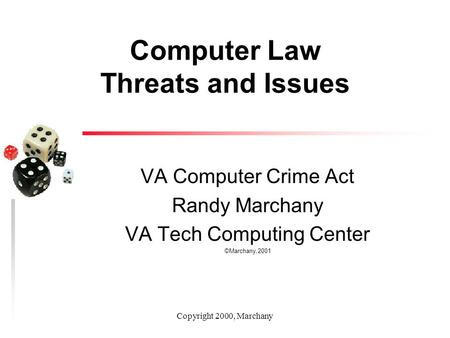 Copyright 2000, Marchany Computer Law Threats and Issues VA Computer Crime Act Randy Marchany VA Tech Computing Center ©Marchany,2001.