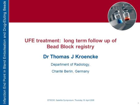 1 Infarction End Point in Bland Embolisation and Drug-Eluting Beads UFE treatment: long term follow up of Bead Block registry Dr Thomas J Kroencke Department.